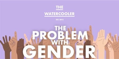 The Watercooler - Issue #56: The Problem With Gender